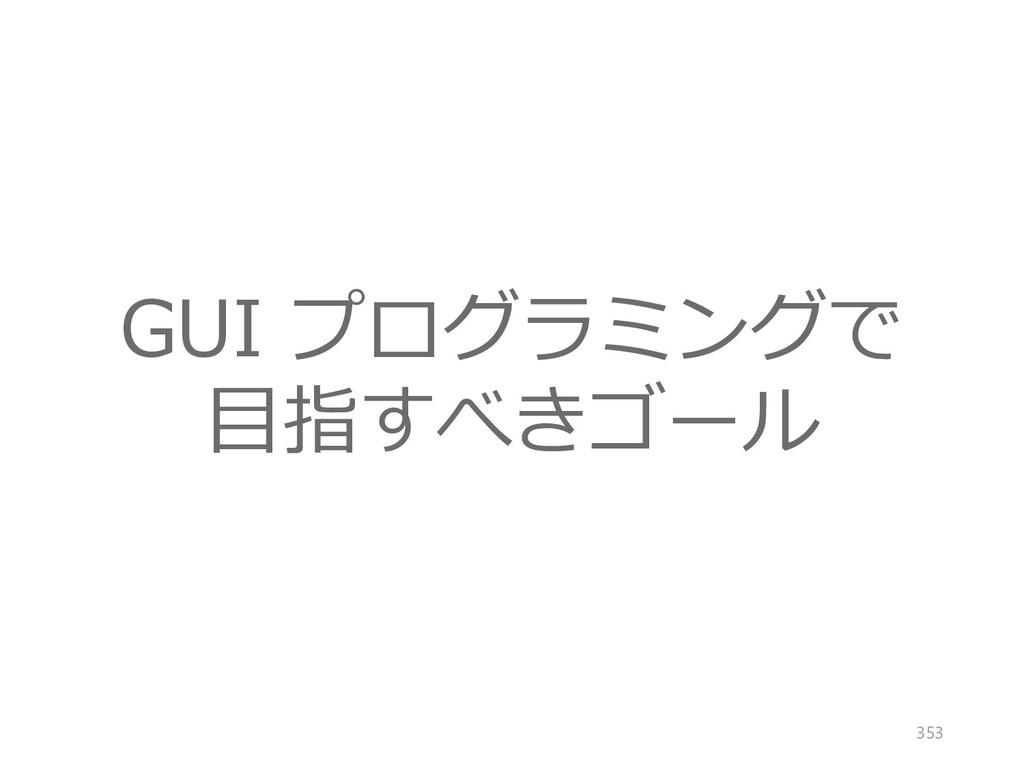 GUI プログラミングで 目指すべきゴール 353