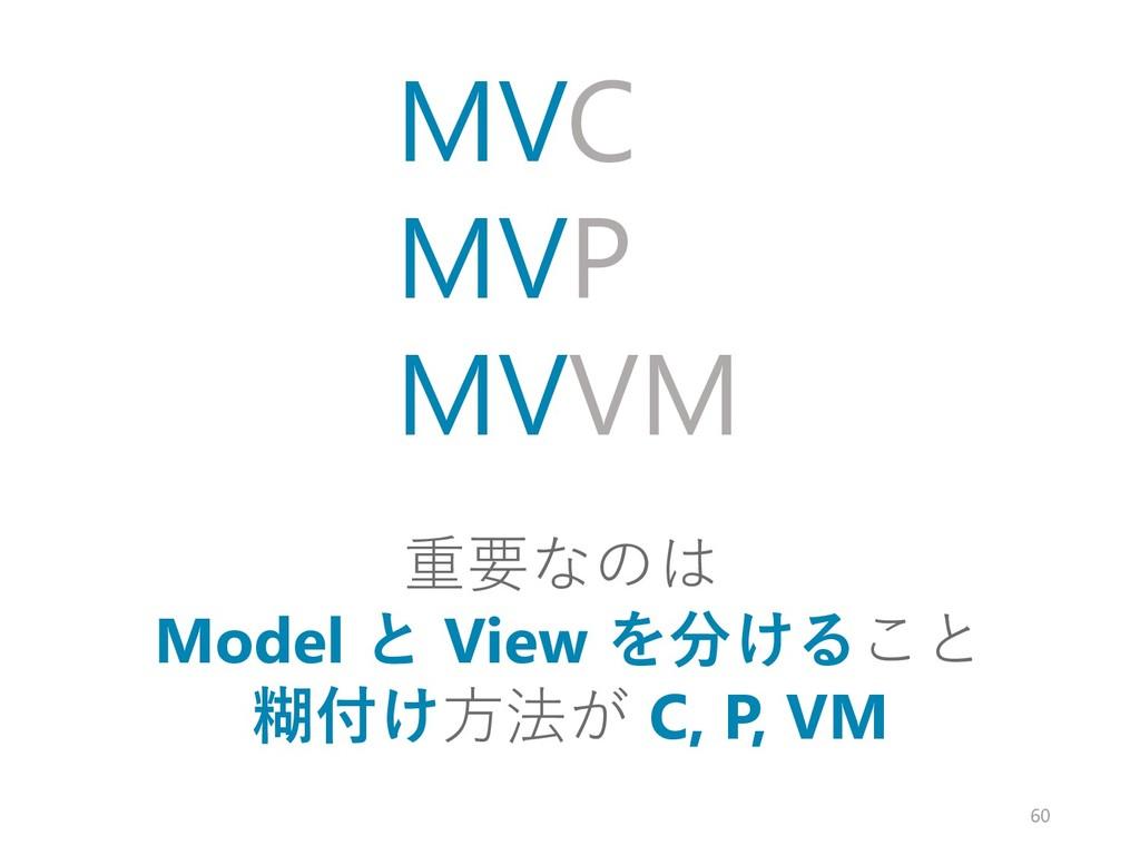 重要なのは Model と View を分けること 糊付け方法が C, P, VM MVC M...