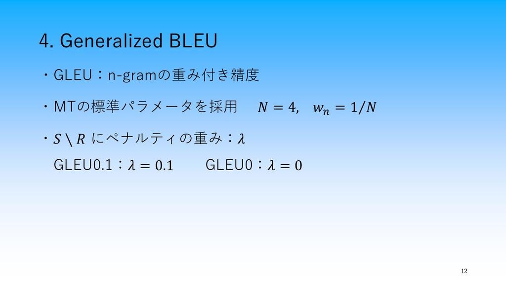 4. Generalized BLEU 12 ・GLEU:n-gramの重み付き精度 ・MTの...