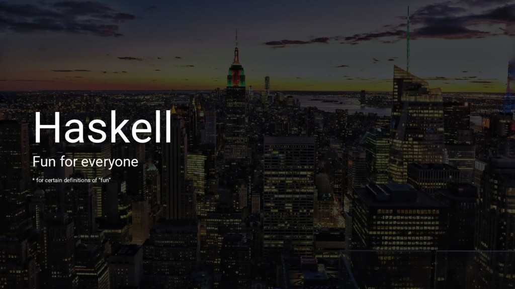 Haskell Fun for everyone * for certain definiti...