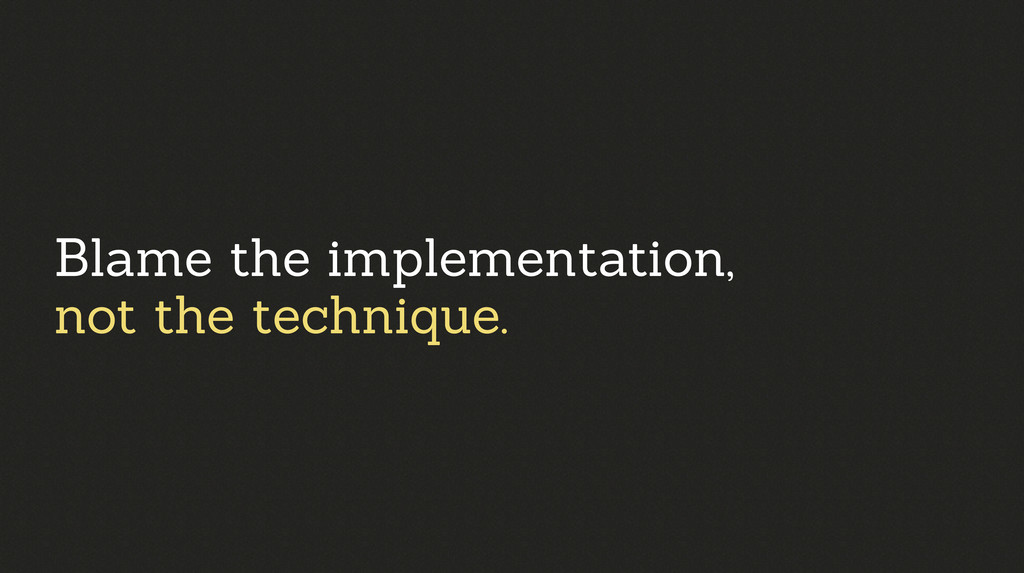 Blame the implementation, not the technique.
