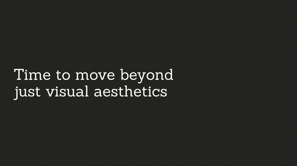 Time to move beyond just visual aesthetics