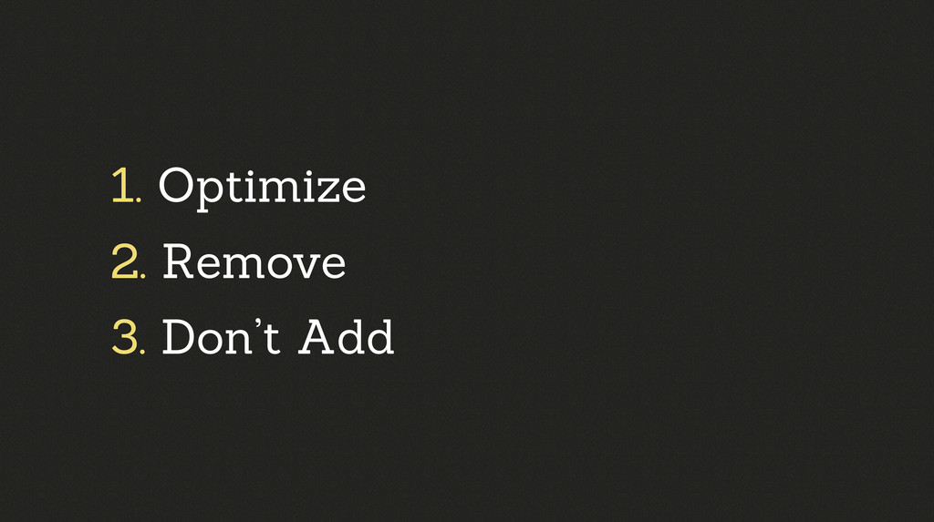 1. Optimize 2. Remove 3. Don't Add