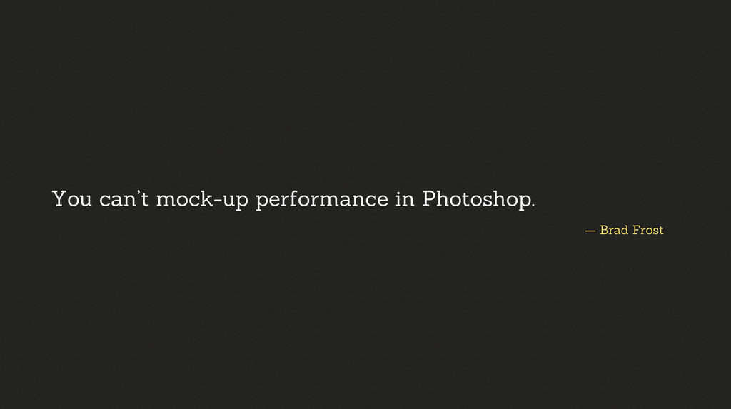 — Brad Frost You can't mock-up performance in P...