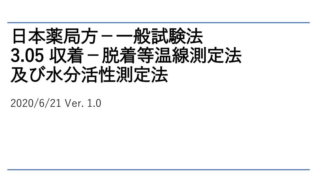 日本薬局方-一般試験法 3.05 収着-脱着等温線測定法 及び水分活性測定法 2020/6/2...