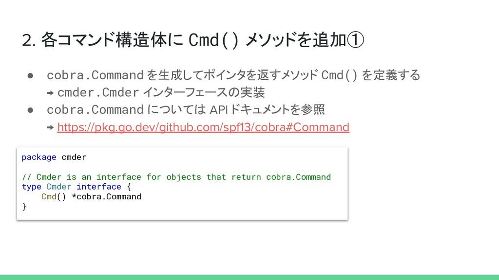 2. 各コマンド構造体に Cmd() メソッドを追加① ● cobra.Command を生成...