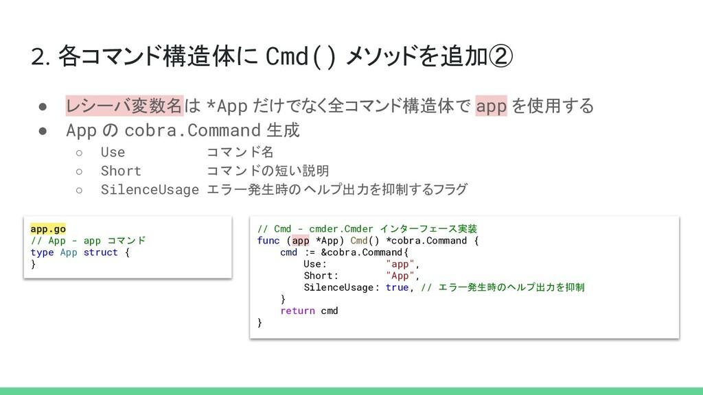 2. 各コマンド構造体に Cmd() メソッドを追加② ● レシーバ変数名は *App だけで...