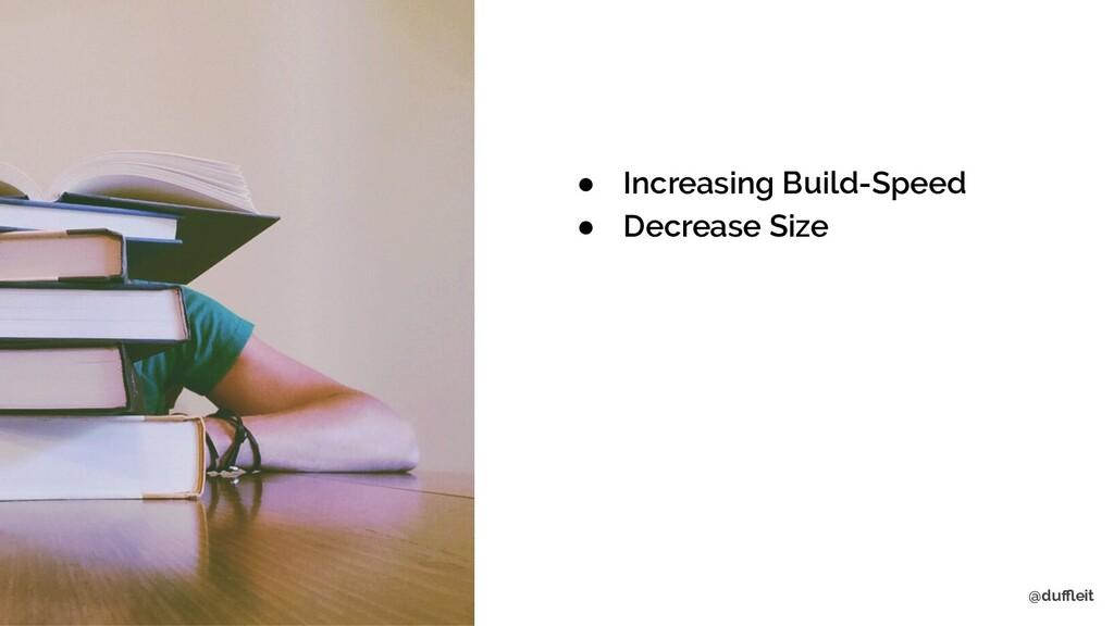 @duffleit ● Increasing Build-Speed ● Decrease Size