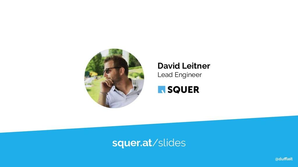 @duffleit @duffleit @duffleit squer.at/slides David L...