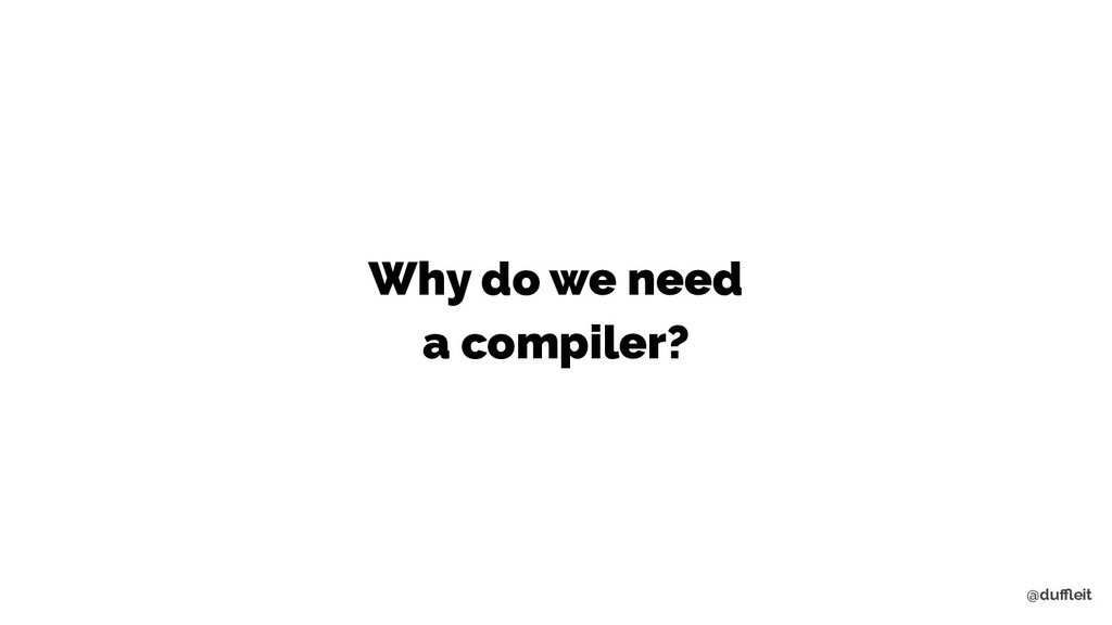 @duffleit Why do we need a compiler?