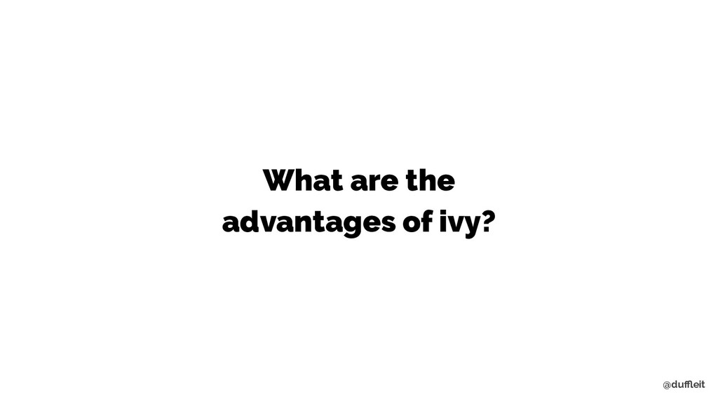@duffleit What are the advantages of ivy?