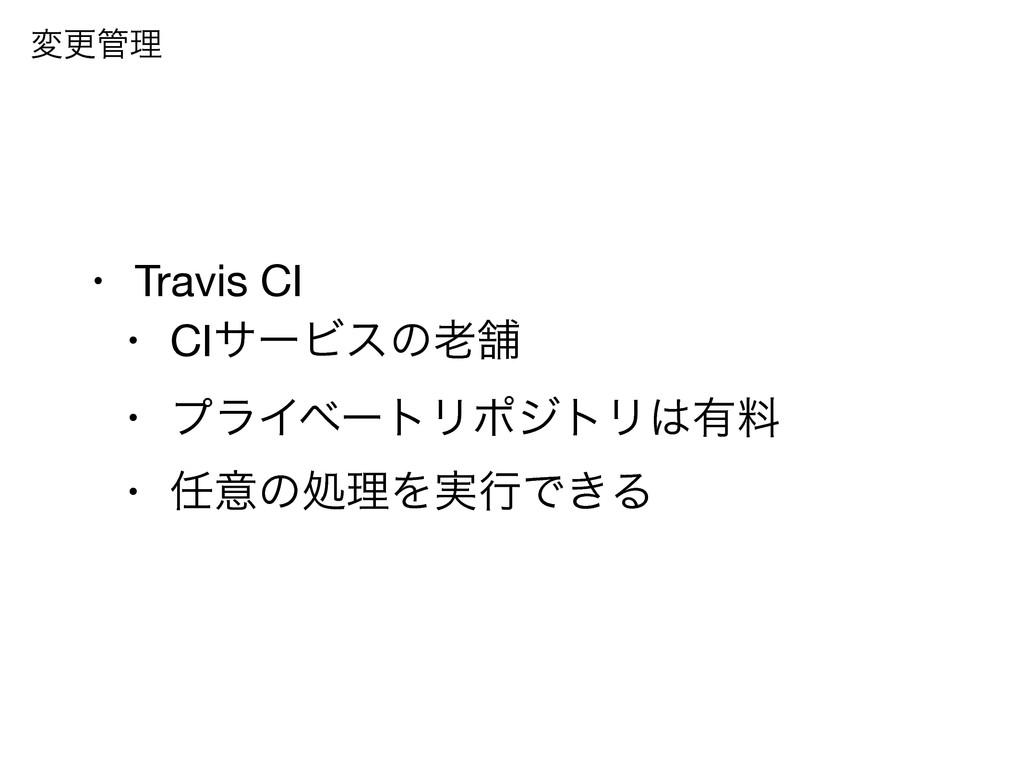 • Travis CI  • CIαʔϏεͷฮ  • ϓϥΠϕʔτϦϙδτϦ༗ྉ  • ...