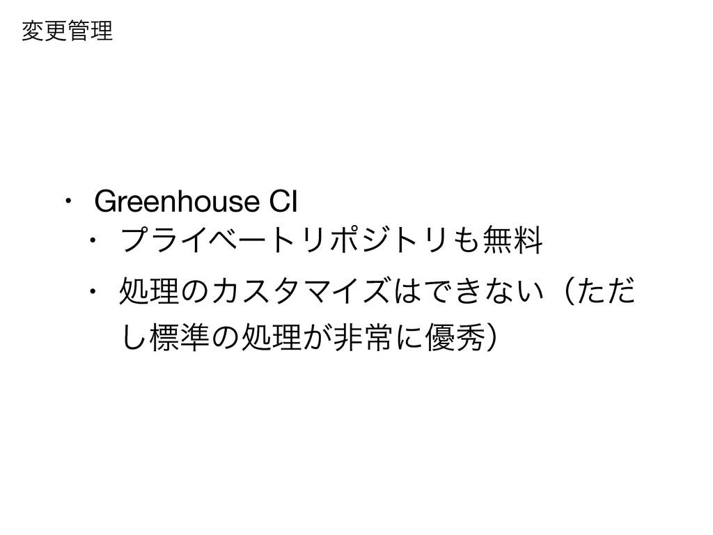 • Greenhouse CI  • ϓϥΠϕʔτϦϙδτϦແྉ  • ॲཧͷΧελϚΠζ...