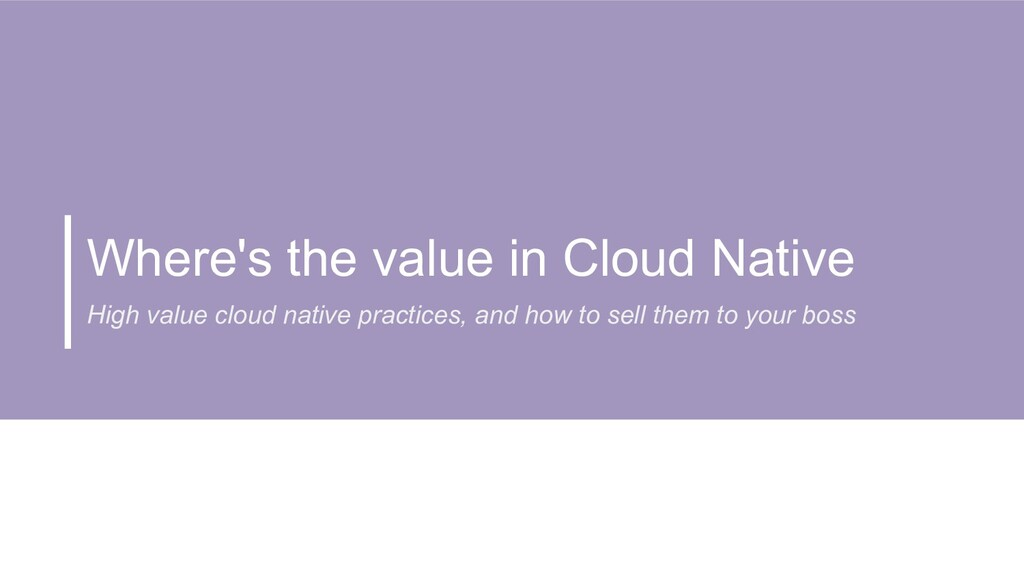 Where's the value in Cloud Native High value cl...