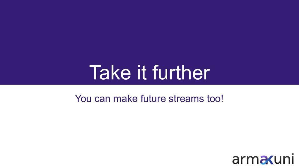 Take it further You can make future streams too!