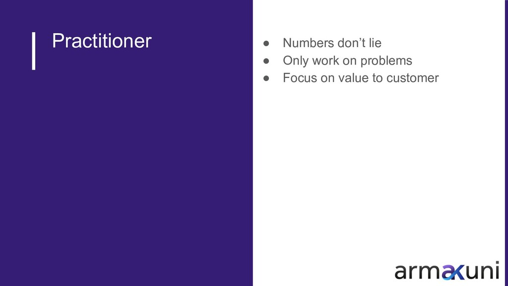 Practitioner ● Numbers don't lie ● Only work on...