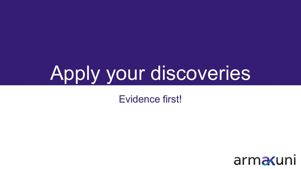Apply your discoveries Evidence first!