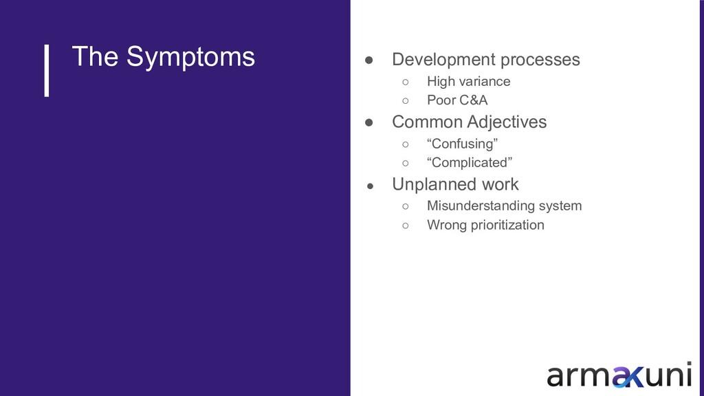 The Symptoms ● Development processes ○ High var...