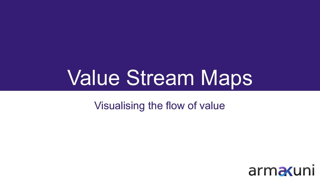 Value Stream Maps Visualising the flow of value