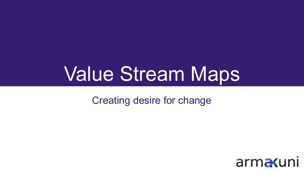Value Stream Maps Creating desire for change