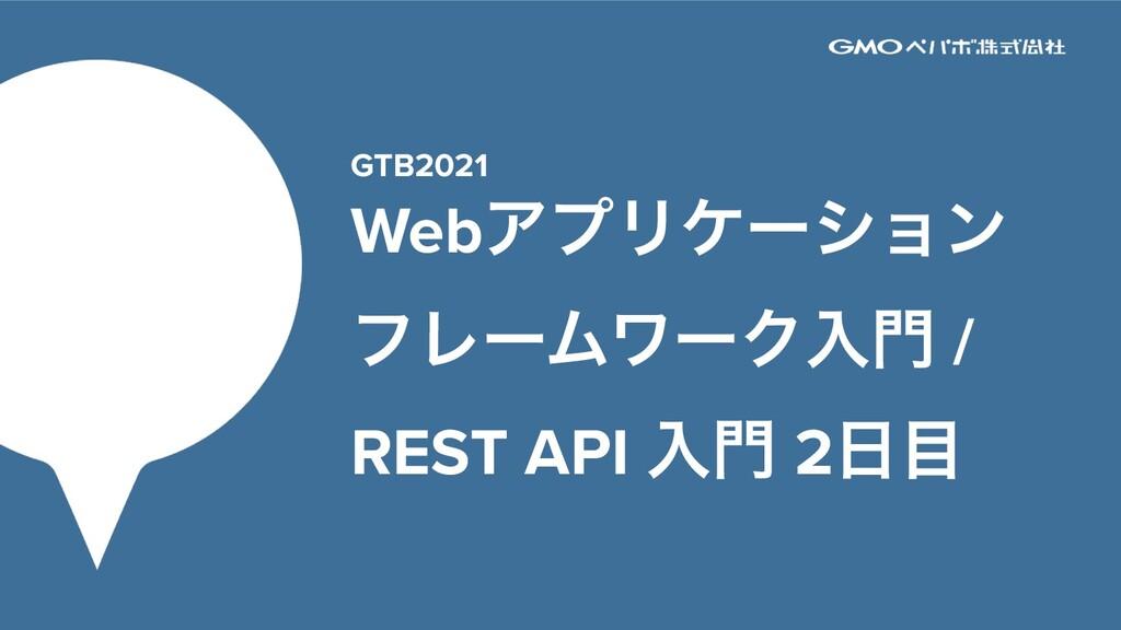 GTB2021 WebΞϓϦέʔγϣϯ ϑϨʔϜϫʔΫೖ / REST API ೖ 2