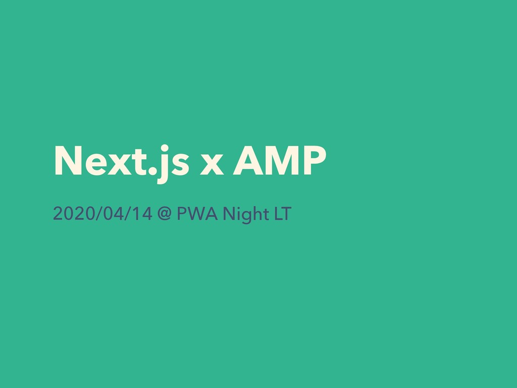 Next.js x AMP 2020/04/14 @ PWA Night LT