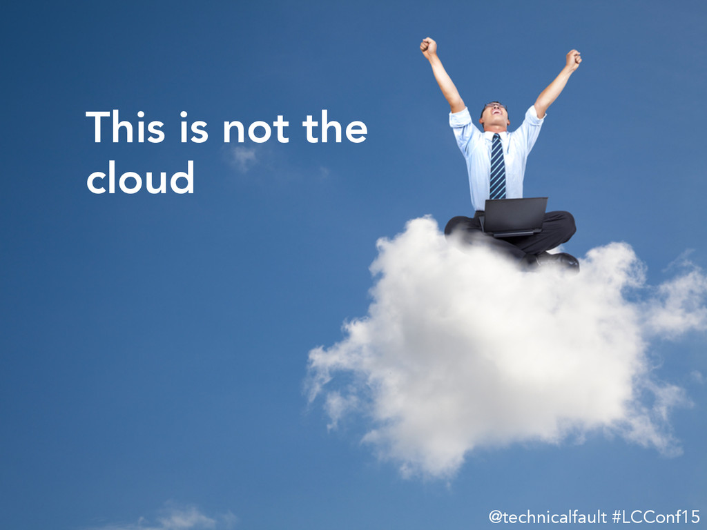 This is not the  cloud @technicalfault #LCCon...