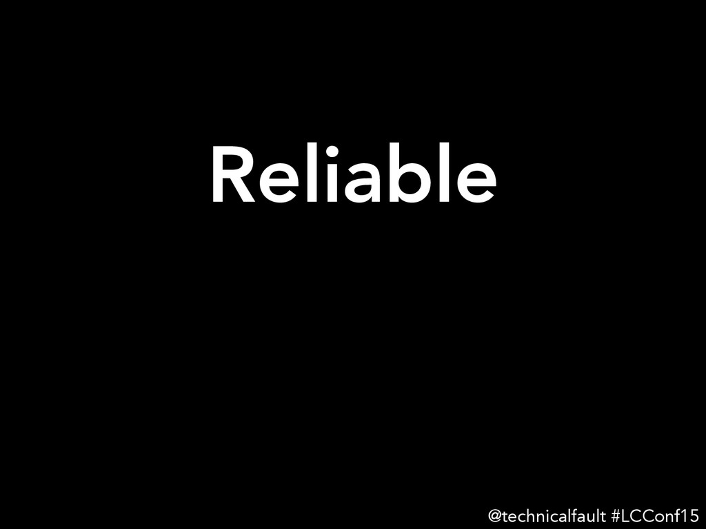 Reliable   @technicalfault #LCConf15