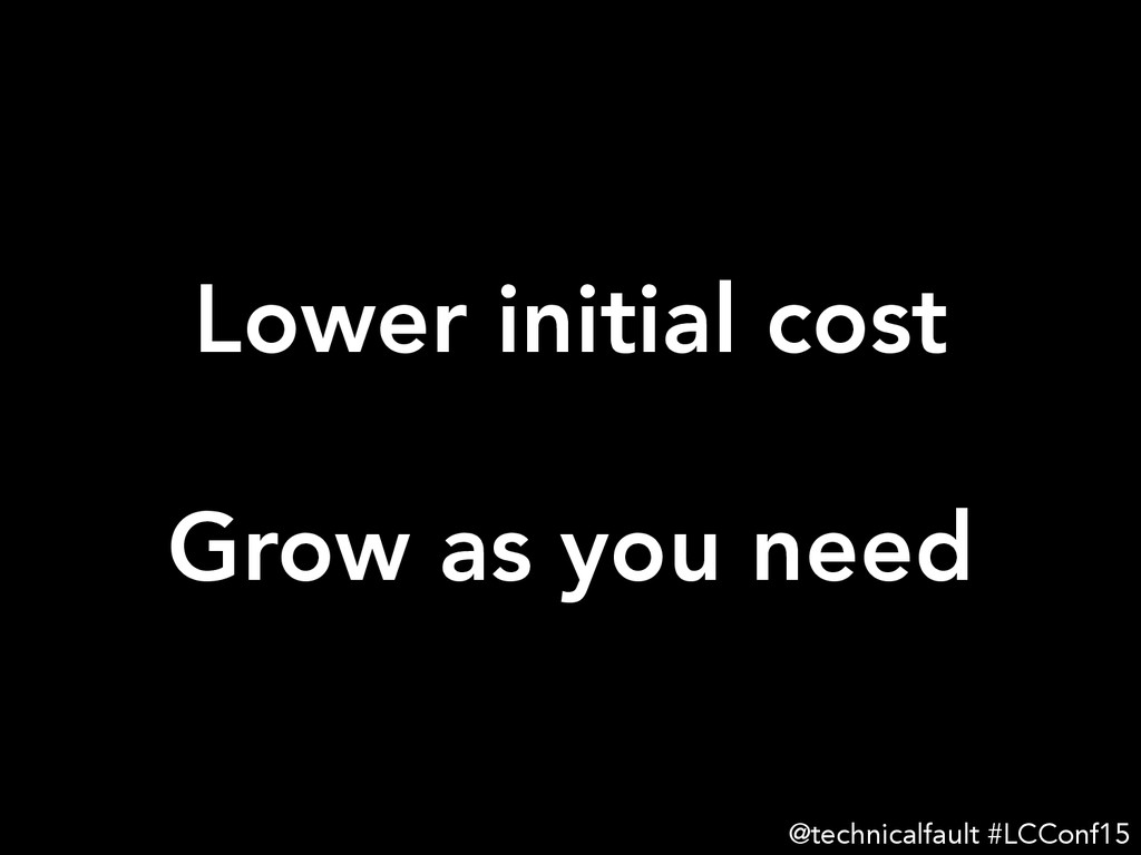 Lower initial cost  Grow as you need @techni...