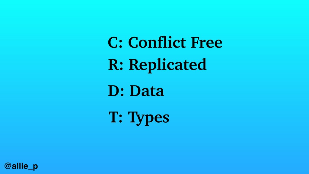 @allie_p C: Conflict Free R: Replicated D: Data...