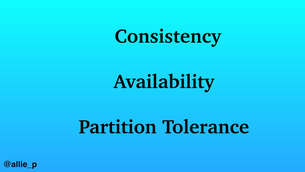 @allie_p Consistency Availability Partition Tol...
