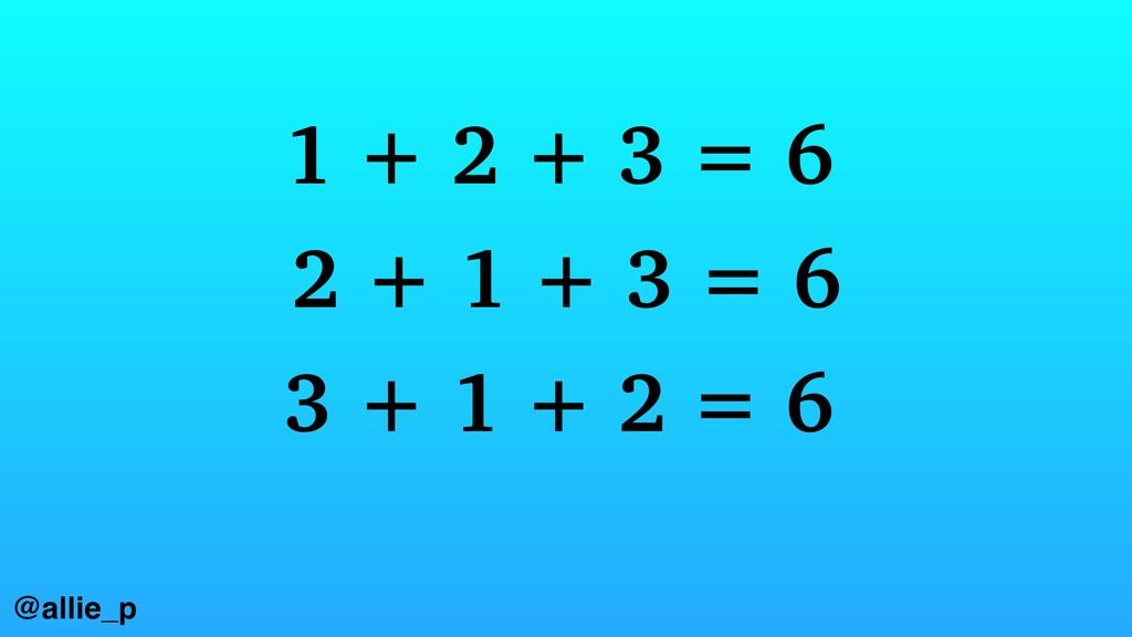 1 + 2 + 3 = 6 2 + 1 + 3 = 6 3 + 1 + 2 = 6 @alli...