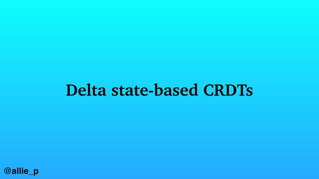 @allie_p Delta state-based CRDTs