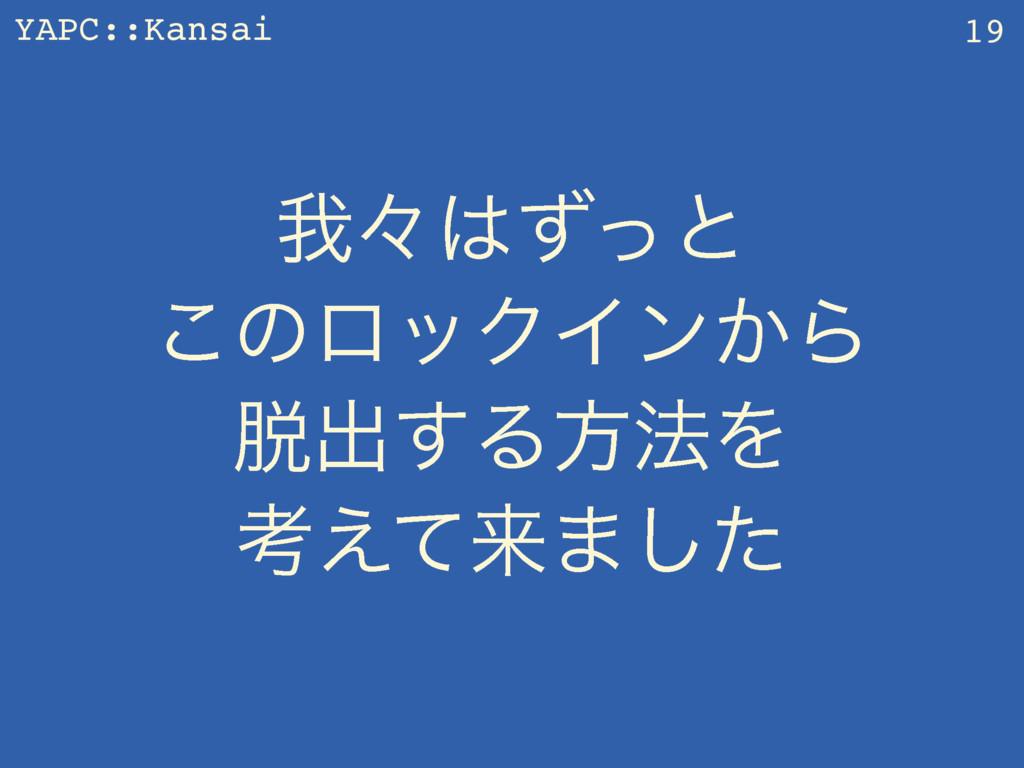 YAPC::Kansai զʑͣͬͱ ͜ͷϩοΫΠϯ͔Β ग़͢Δํ๏Λ ߟ͑ͯདྷ·͠...