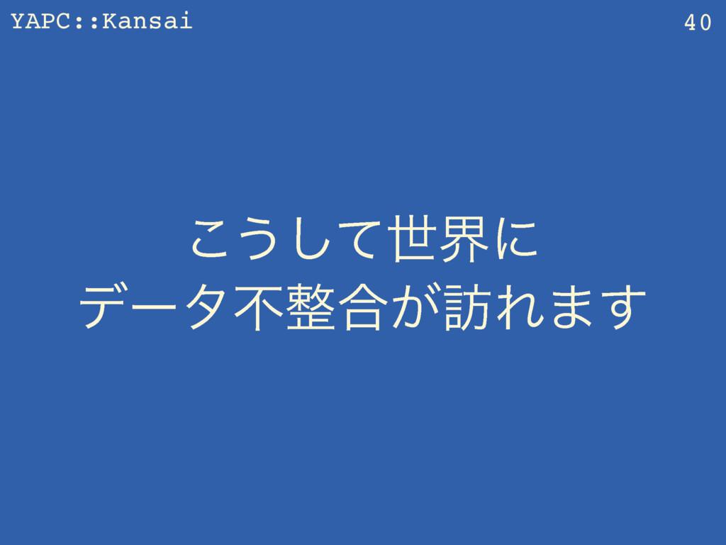 YAPC::Kansai ͜͏ͯ͠ੈքʹ σʔλෆ߹͕๚Ε·͢ 40