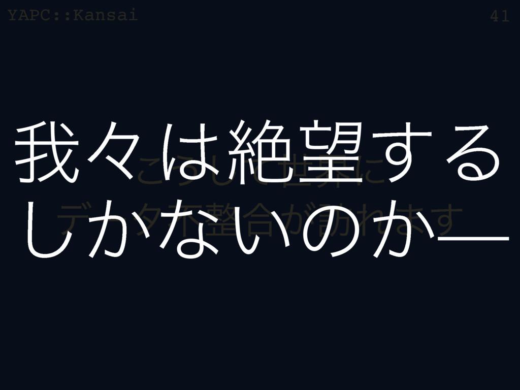 YAPC::Kansai ͜͏ͯ͠ੈքʹ σʔλෆ߹͕๚Ε·͢ 41 զʑઈ͢Δ ͔͠...