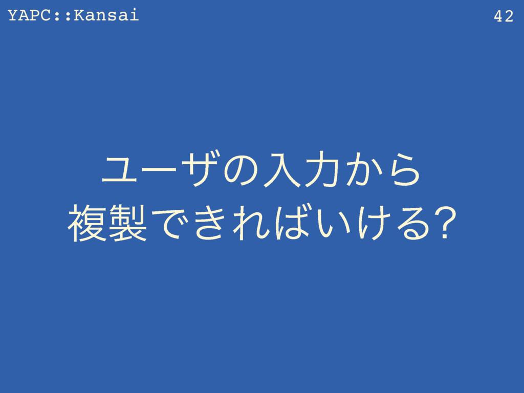 YAPC::Kansai Ϣʔβͷೖྗ͔Β ෳͰ͖Ε͍͚Δ 42
