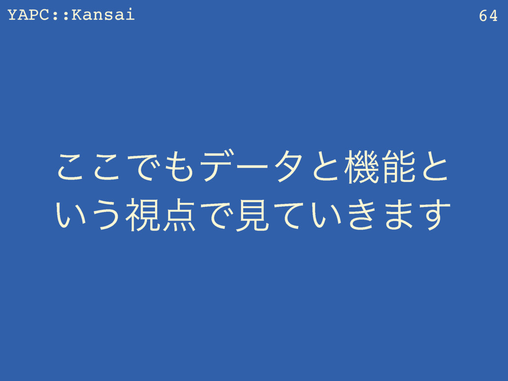 YAPC::Kansai ͜͜Ͱσʔλͱػͱ ͍͏ࢹͰݟ͍͖ͯ·͢ 64