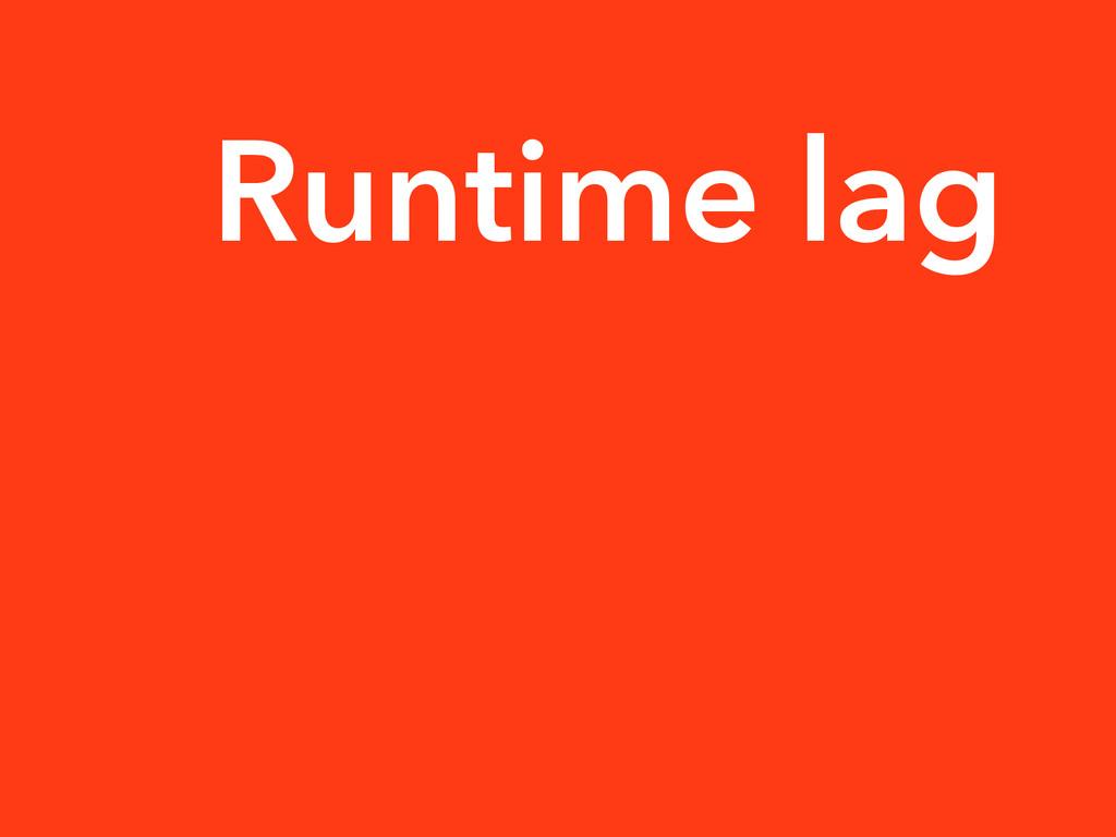 Runtime lag