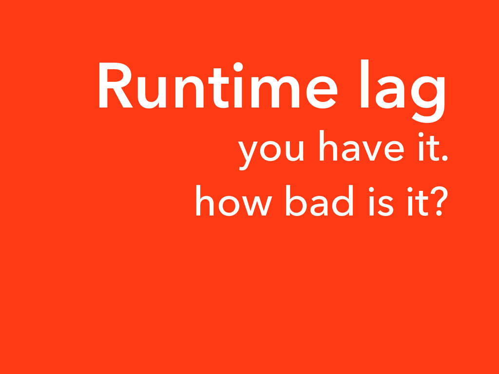 Runtime lag you have it. how bad is it?