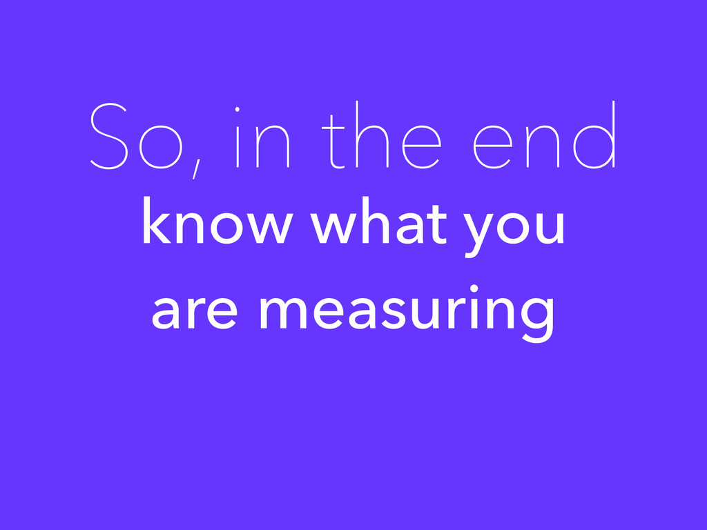 know what you are measuring So, in the end