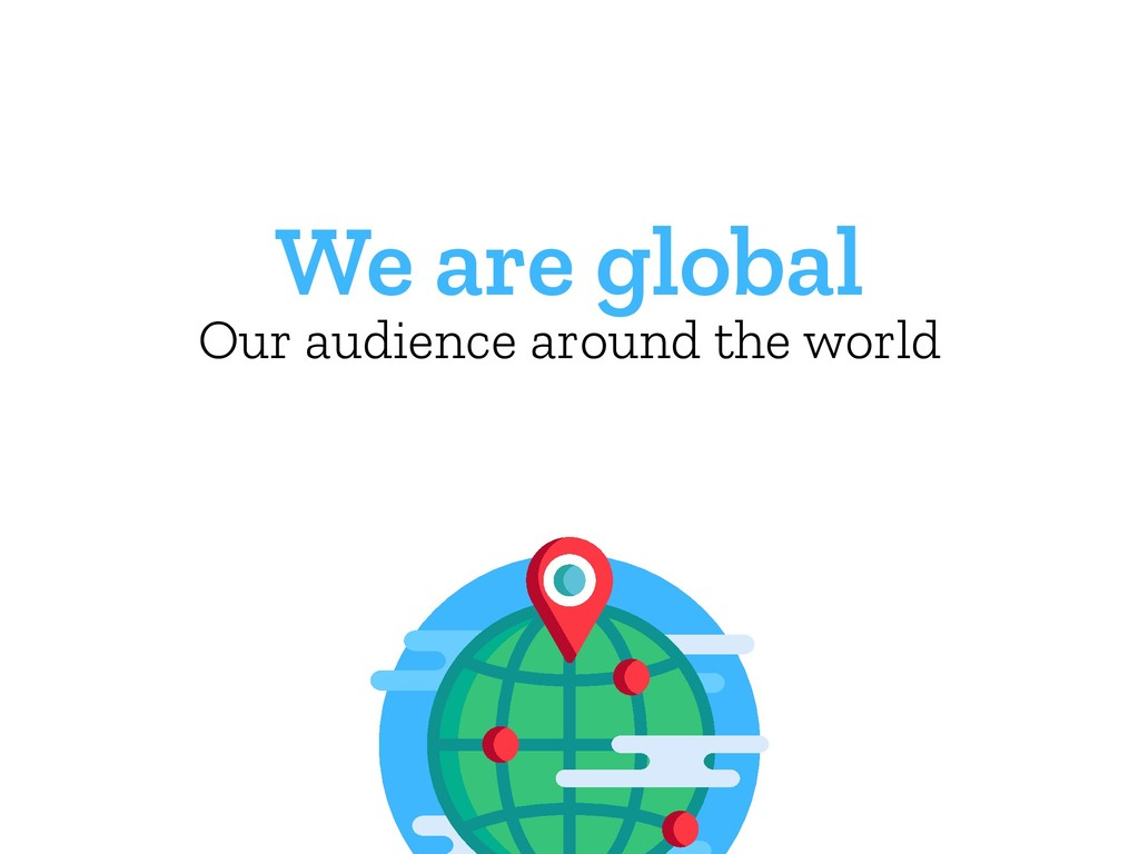 We are global Our audience around the world