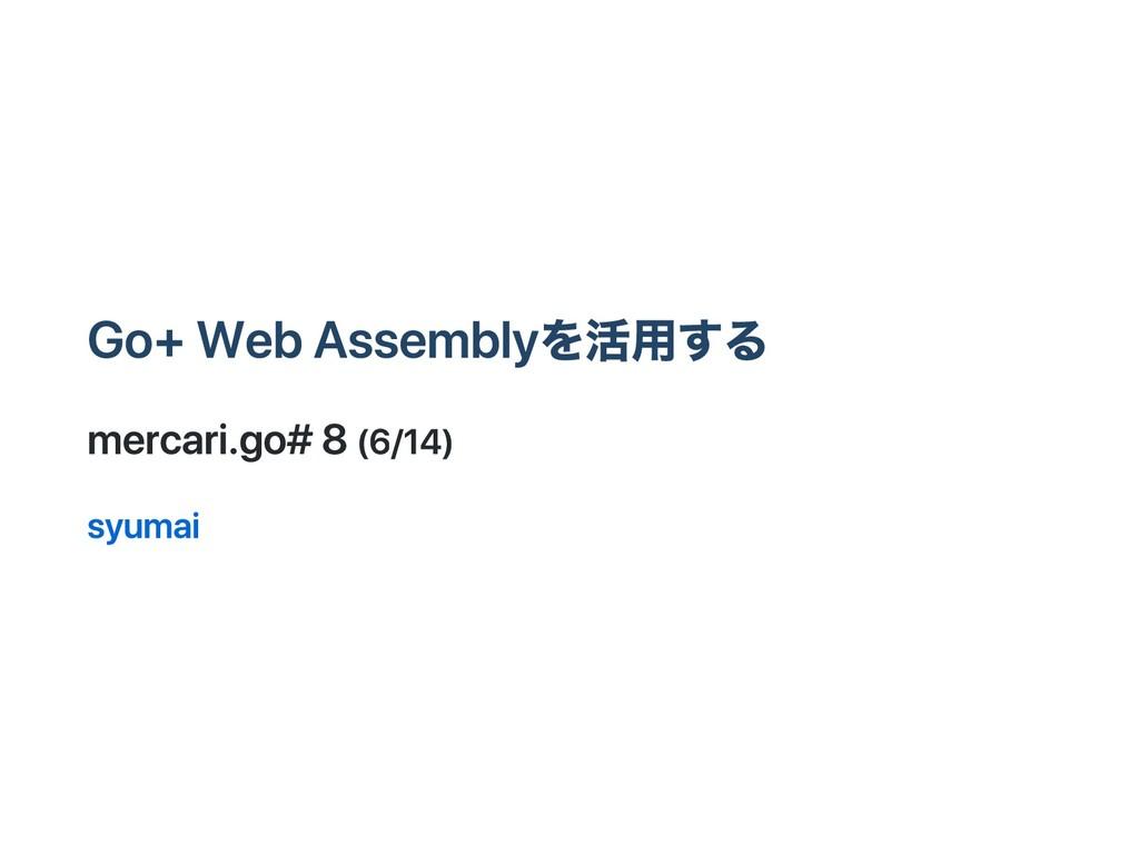Go + WebAssemblyを活用する mercari.go #8 (6/14) syum...