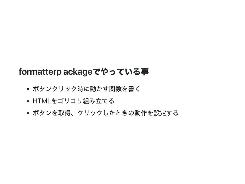 formatter packageでやっている事 ボタンクリック時に動かす関数を書く HTML...