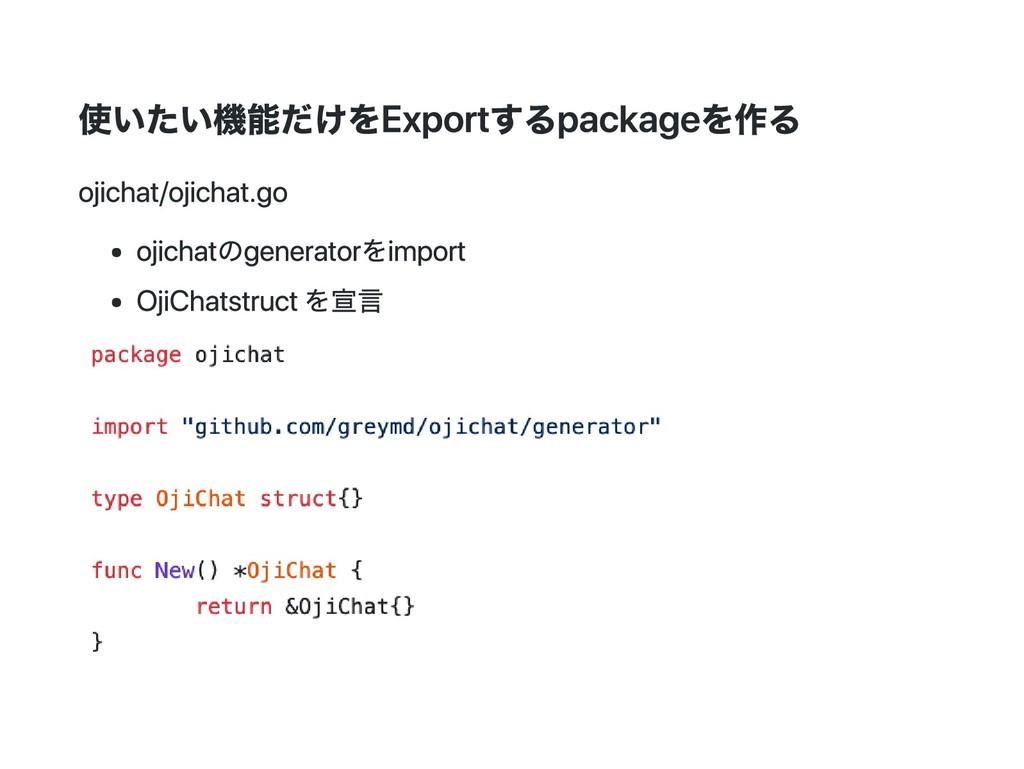 使いたい機能だけをExportするpackageを作る ojichat/ojichat.go ...