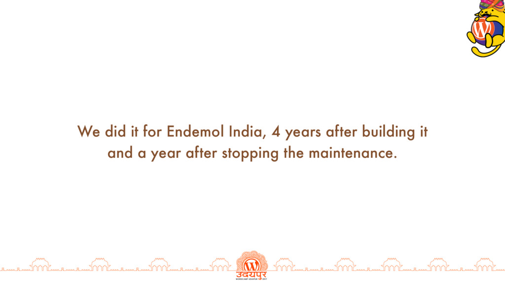 We did it for Endemol India, 4 years after buil...