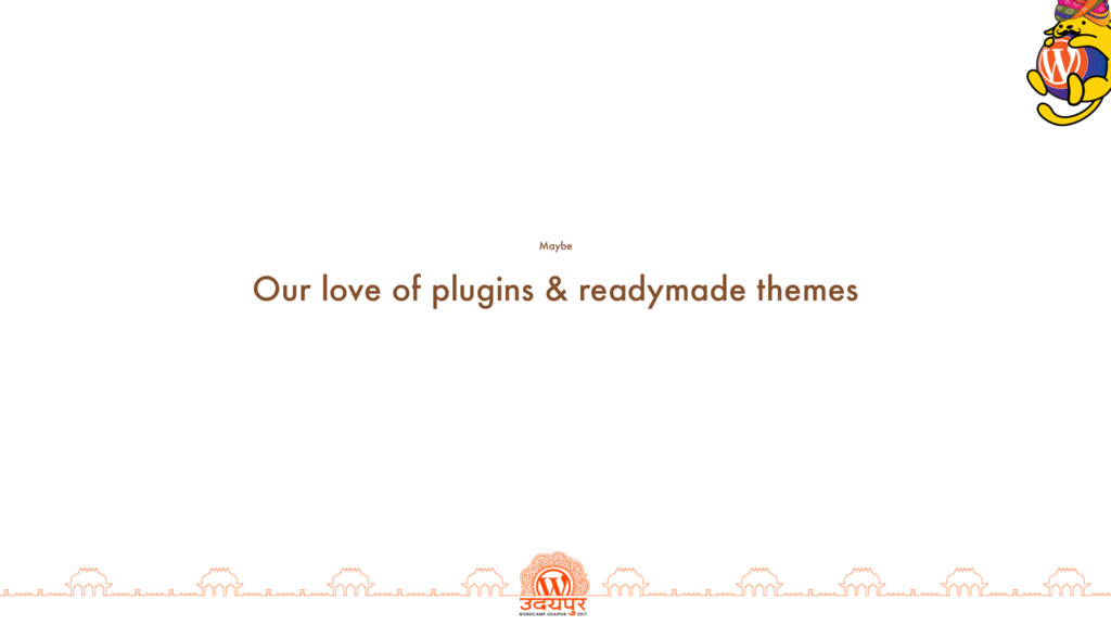 Our love of plugins & readymade themes Maybe