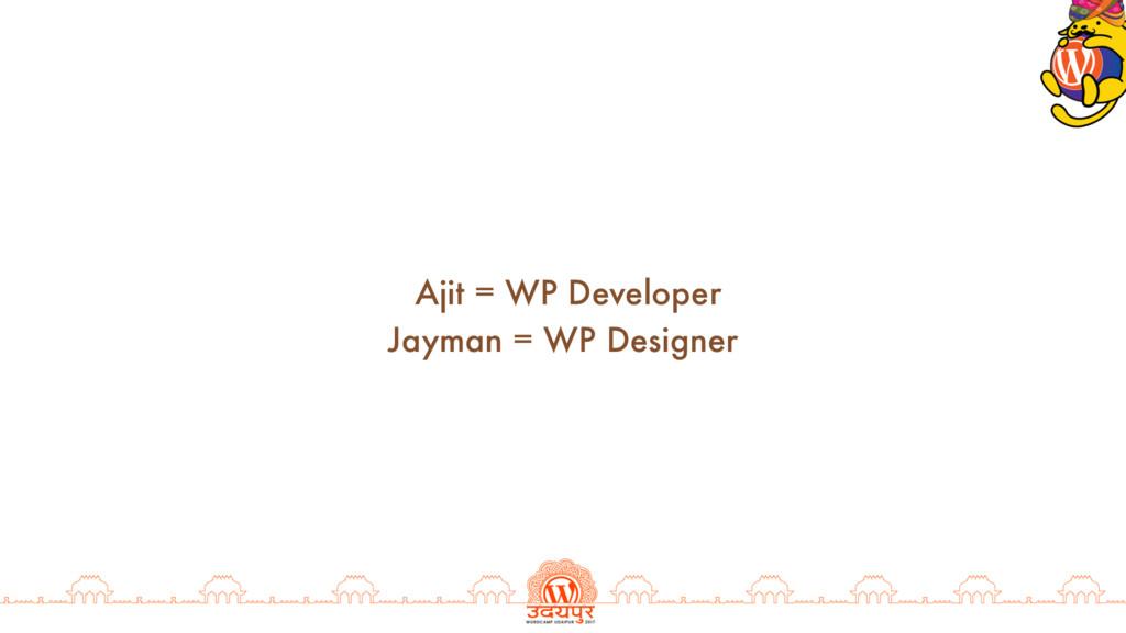 Ajit = WP Developer Jayman = WP Designer
