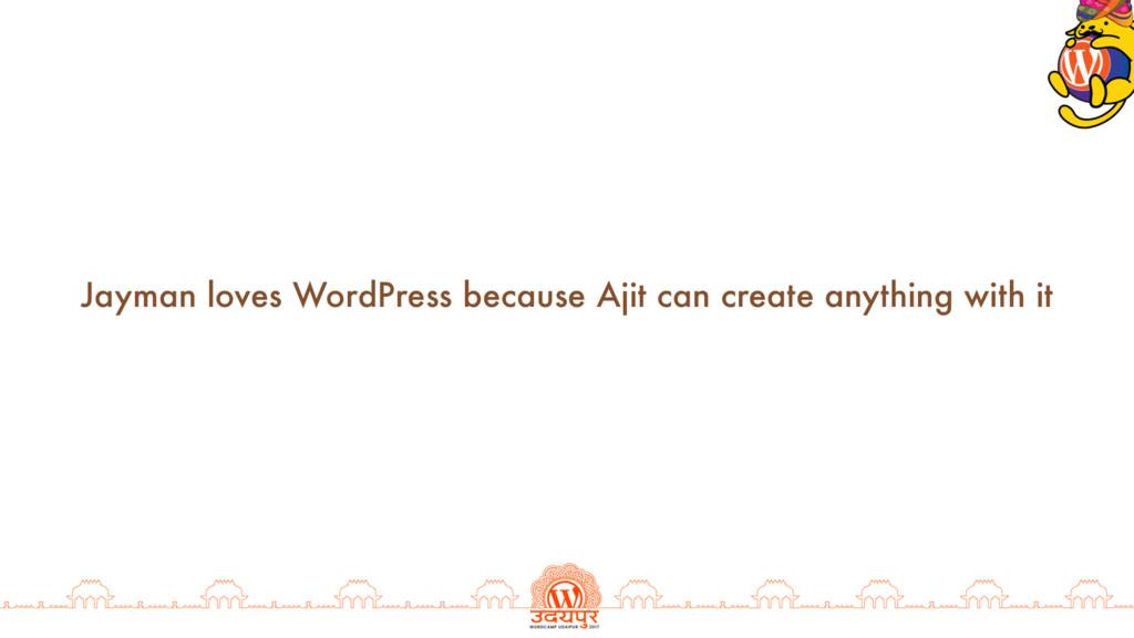 Jayman loves WordPress because Ajit can create ...