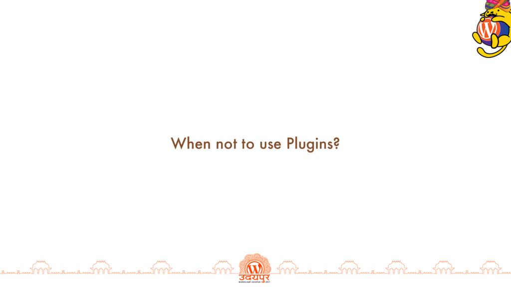When not to use Plugins?